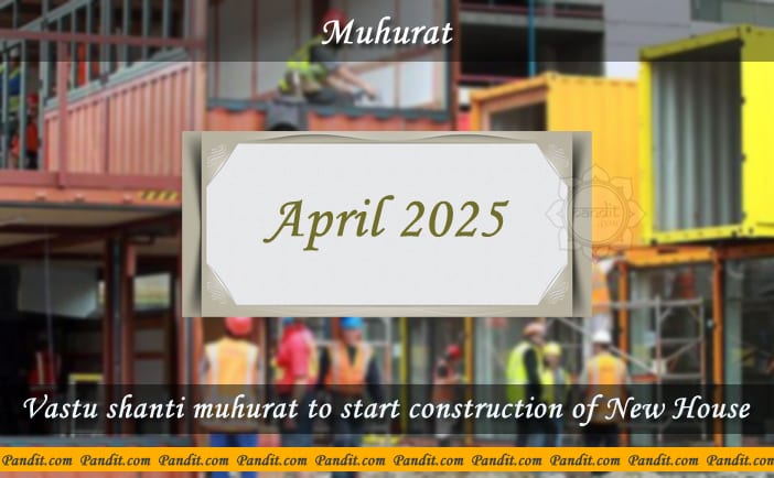 Shubh Muhurat To Start Construction Of New House April 2025