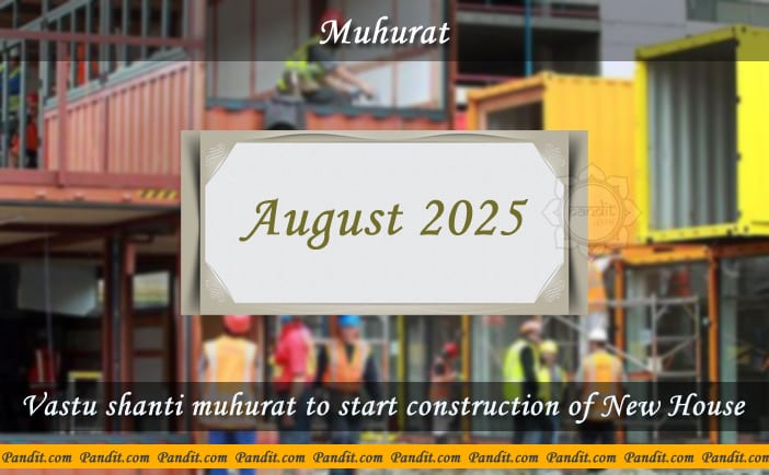Shubh Muhurat To Start Construction Of New House August 2025
