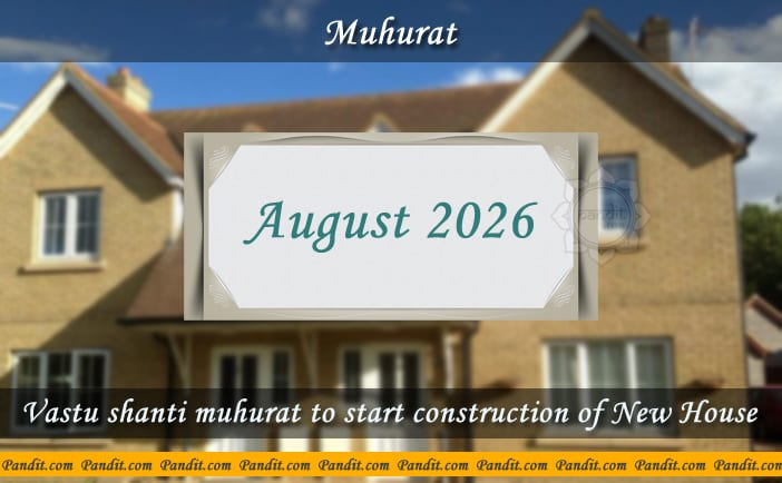 Shubh Muhurat To Start Construction Of New House August 2026