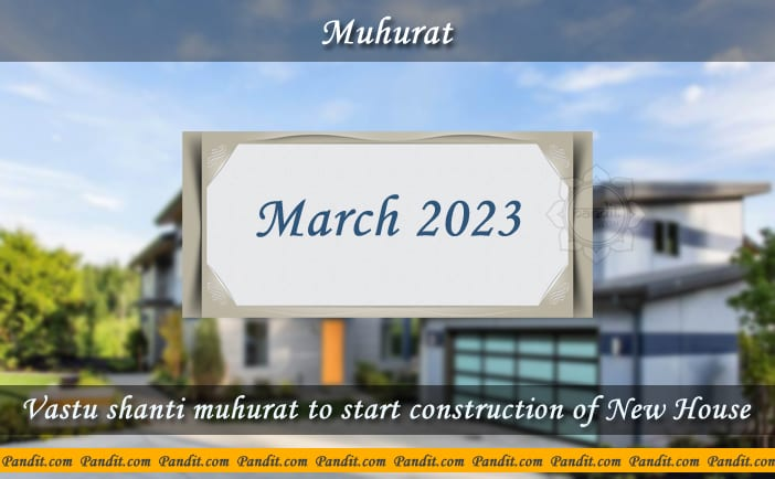 Shubh Muhurat To Start Construction Of New House March 2023