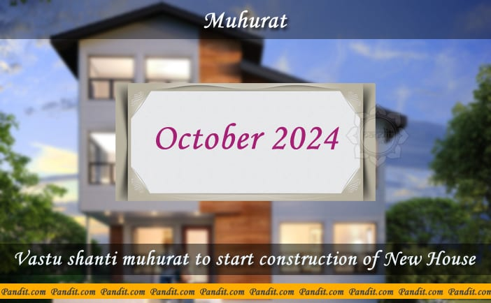 Shubh Muhurat To Start Construction Of New House October 2024