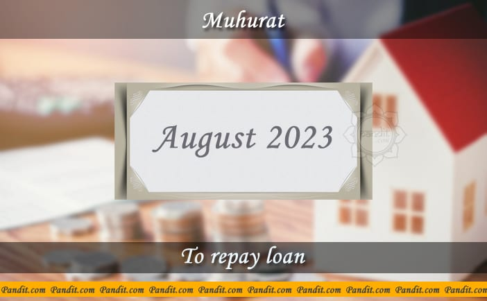 Shubh Muhurat For Repay Loan August 2023
