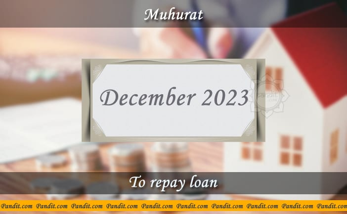 Shubh Muhurat For Repay Loan December 2023