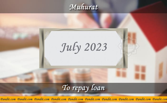 Shubh Muhurat For Repay Loan July 2023
