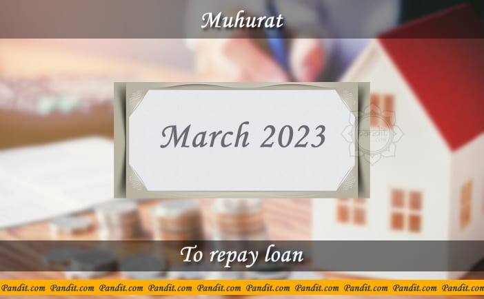 Shubh Muhurat For Repay Loan March 2023