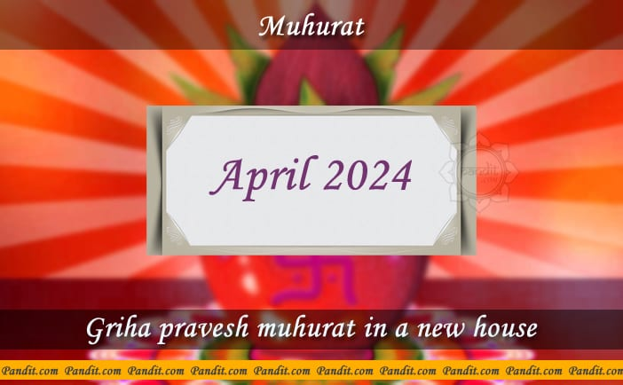 Shubh Muhurat For House Warming Ceremony In A New House April 2024